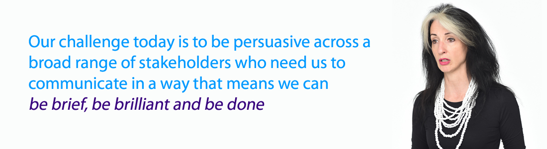 Our challenge today is to be persuasive across a broad range of stakeholders who need us to communicate in a way that means we can be brief, be brilliant and be done